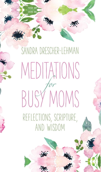 Meditations for Busy Moms - Reflections, Scripture, and Wisdom ebook by Sandra Drescher-Lehman
