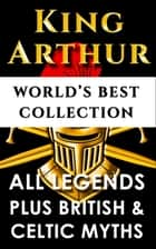"King Arthur and The Knights Of The Round Table – World's Best Collection - Incl. ""Le Morte D'arthur"", All Knight's Legends Plus British, Celtic and Welsh Mythology and Legends ebook by"