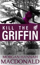KILL THE GRIFFIN - The Griffin Volume #2 ebook by Morgan Hannah MacDonald