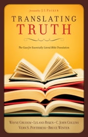 Translating Truth (Foreword by J.I. Packer) - The Case for Essentially Literal Bible Translation ebook by Leland Ryken, Vern S. Poythress, Wayne Grudem,...