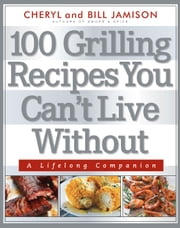 100 Grilling Recipes You Can't Live Without - A Lifelong Companion ebook by Cheryl Alters Jamison,Bill Jamison