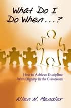 What Do I Do When...? - How to Achieve Discipline With Dignity in the Classroom ebook by Allen Mendler