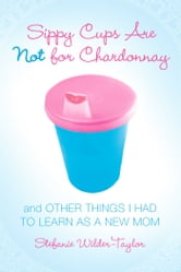 Sippy Cups Are Not for Chardonnay - And Other Things I Had to Learn as a New Mom ebook by Stefanie Wilder-Taylor