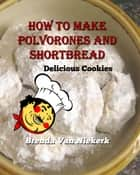 How to Make Polvorones and Shortbread: Delicious Cookies ebook by Brenda Van Niekerk