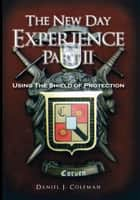 The New Day Experience Part II - Using The Shield of Protection ebook by Daniel J. Coleman
