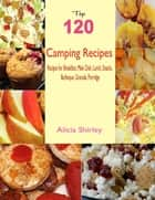 Top 120 Camping Recipes: Recipes for Breakfast, Main Dish, Lunch, Snacks, Barbeque, Granola, Porridge ebook by Alicia Shirley