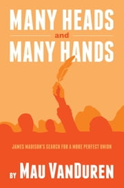 MANY HEADS AND MANY HANDS - James Madison's Search for a More Perfect Union ebook by Mau VanDuren