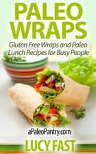 Paleo Wraps: Gluten Free Wraps and Paleo Lunch Recipes for Busy People - Paleo Diet Solution Series ebook by Lucy Fast