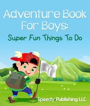 Adventure Book For Boys - Super Fun Things To Do ebook by Speedy Publishing