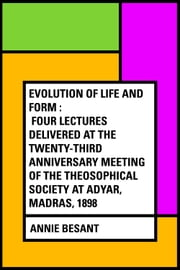 Evolution of Life and Form : Four lectures delivered at the twenty-third anniversary meeting of the Theosophical Society at Adyar, Madras, 1898 ebook by Annie Besant