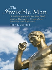 The Invisible Man - A Self-help Guide for Men With Eating Disorders, Compulsive Exercise and Bigorexia ebook by John F. Morgan