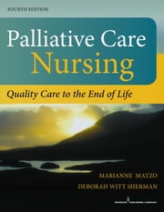 Palliative Care Nursing, Fourth Edition - Quality Care to the End of Life ebook by Marianne Matzo, PhD, APRN-CNP, FPCN, FAAN,Deborah Witt Sherman, PhD, APRN, ANP-BC, ACHPN, FAAN