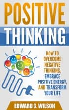 Positive Thinking: How to Overcome Negative Thinking, Embrace Positive Energy, and Transform Your Life ebook by Edward C. Wilson