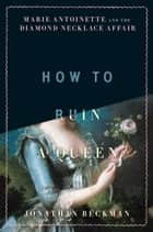 How to Ruin a Queen - Marie Antoinette and the Diamond Necklace Affair ebook by Jonathan Beckman