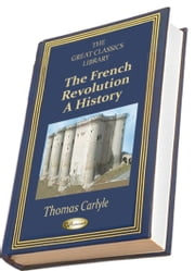 The French Revolution (THE GREAT CLASSICS LIBRARY) ebook by Thomas Carlyle