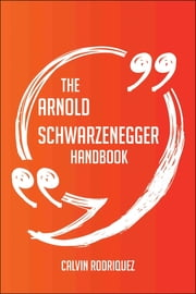 The Arnold Schwarzenegger Handbook - Everything You Need To Know About Arnold Schwarzenegger ebook by Calvin Rodriquez