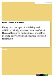 Using the concepts of reliability and validity, critically examine how confident Human Resource professionals should be in using interviews as an effective selection technique ebook by Peter Tilman Schuessler