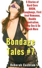 Bondage Tales #7 - 5 Stories of Hard Core BDSM, Gangbangs, First Anal Romance, Double Penetration, Sleep Sex & So Much More ebook by Deborah Cockram