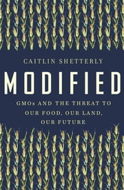 Modified - GMOs and the Threat to Our Food, Our Land, Our Future ebook by Caitlin Shetterly