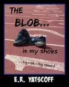 The Blob...In My Shoes ebook by E. R. Yatscoff