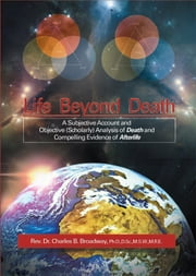 Life Beyond Death - A Subjective Account and Objective (Scholarly) Analysis of Death and Compelling Evidence of a After Life ebook by Reverend Dr. Charles B. Broadway,Ph.D