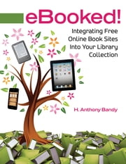 eBooked! Integrating Free Online Book Sites into Your Library Collection - Integrating Free Online Book Sites into Your Library Collection ebook by H. Anthony Bandy