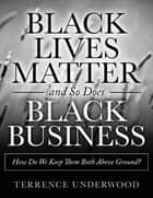 Black Lives Matter and So Does Black Business How Do We Keep Them Both Above Ground? ebook by Terrence Underwood