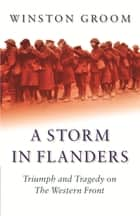 A Storm in Flanders - Triumph and Tragedy on the Western Front eBook by Winston Groom