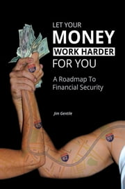 Let Your Money Work Harder for You - A Roadmap to Financial Security ebook by Jim Gentile