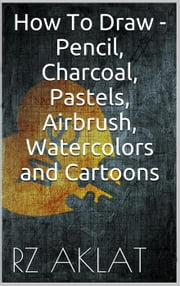 How To Draw - Pencil, Charcoal, Pastels, Airbrush, Watercolors and Cartoons ebook by RZ Aklat