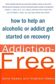 Addiction-Free - How to Help an Alcoholic or Addict Get Started on Recovery ebook by Anderson Hawes,Mr. Gene Hawes, M.D.
