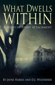 What Dwells Within - A Study of Spirit Attachment ebook by Jayne Harris,D. J. Weatherer