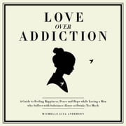Love Over Addiction: Happiness, Joy and Peace When You Love An Alcoholic or Substance Abuser ebook by Michelle Lisa Anderson