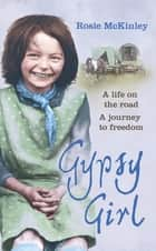 Gypsy Girl - A life on the road. A journey to freedom. ebook by Rosie Mckinley
