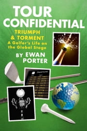 Tour Confidential - A Golfer's Life on the Global Stage ebook by Ewan Porter
