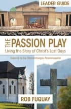 The Passion Play Leader Guide - Living the Story of Christ's Last Days ebook by Rob Fuquay
