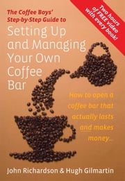 The Coffee Boys' Step-by-Step Guide to Setting Up and Managing Your Own Coffee Bar - How to open a coffee bar that actually lasts and makes makes money ebook by Hugh Gilmartin, John Richardson