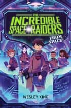 The Incredible Space Raiders from Space! ebook by Wesley King