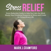 Stress Relief: Stress Reduction Guide to Help You Calm the Mind, Master Your Emotional Response to Stress and Create An Extraordinary Life audiobook by Mark J. Crawford
