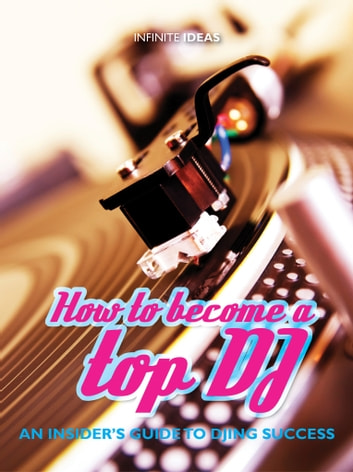 How to become a top DJ - An insiders guide to DJing success ebook by Infinite Ideas,Luke McCarhty