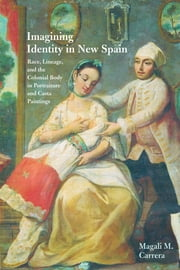 Imagining Identity in New Spain - Race, Lineage, and the Colonial Body in Portraiture and Casta Paintings ebook by Magali M. Carrera