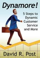 Dynamore! 5 Steps to Dynamic Customer Service and More ebook by David R. Post