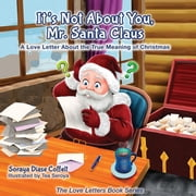 It's Not About You Mr. Santa Claus - A Love Letter About the True Meaning of Christmas ebook by Soraya Diase Coffelt,Tea Seroya