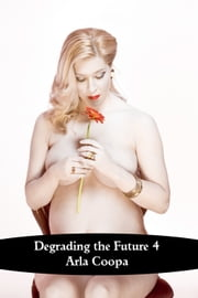Degrading the Future 4 ebook by Arla Coopa