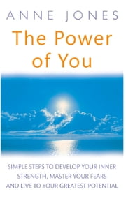 The Power of You - Simple steps to develop your inner strength, master your fears and live to your greatest potential ebook by Anne Jones