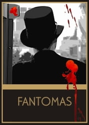 Fantomas: The Exploits of Juve, Other People's Money, Messengers of Evil, A Nest of Spies, A Royal Prisoner - Collection of First 5 Novels ebook by Pierre Souvestre