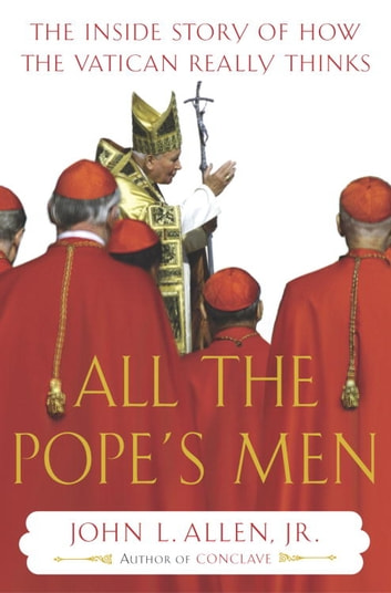 All the Pope's Men - The Inside Story of How the Vatican Really Thinks eBook by John L. Allen, Jr.