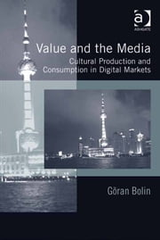 Value and the Media - Cultural Production and Consumption in Digital Markets ebook by Professor Göran Bolin