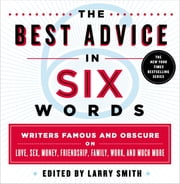 The Best Advice in Six Words - Writers Famous and Obscure on Love, Sex, Money, Friendship, Family, Work, and Much More ebook by Larry Smith