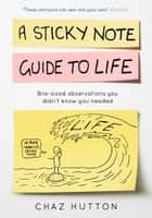 A Sticky Note Guide to Life ebook by Chaz Hutton